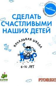 Сделать счастливыми наших детей. Начальная школа. 6–10 лет
